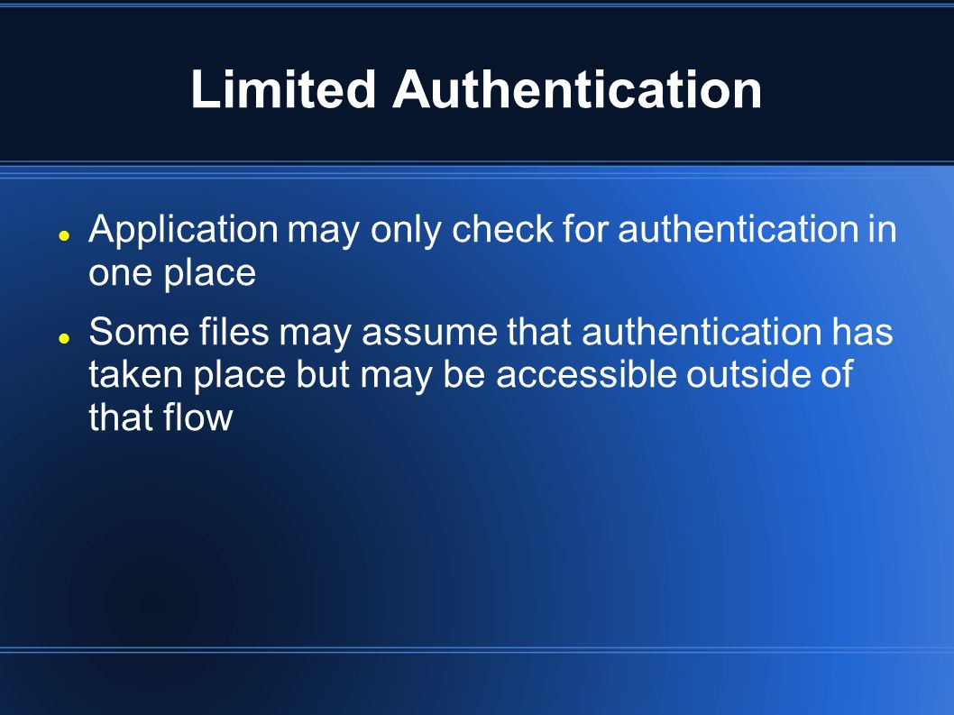 Limited Authentication Application may only check for authentication in one place Some files may assume that authentication has taken place but may be accessible outside of that flow