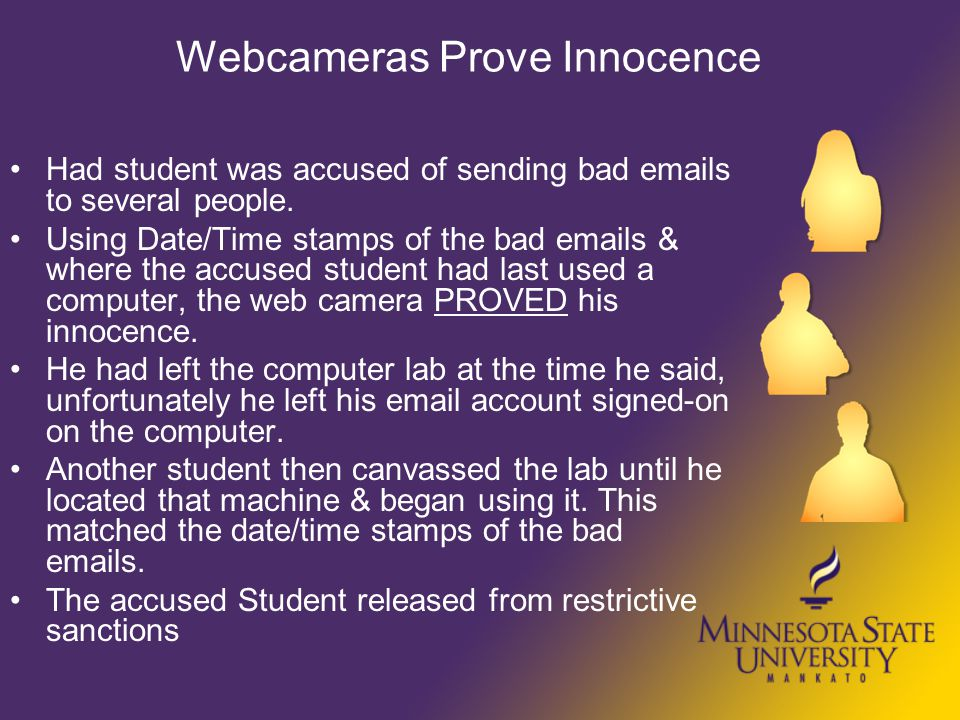 Webcameras Prove Innocence Had student was accused of sending bad emails to several people. Using Date/Time stamps of the bad emails & where the accus
