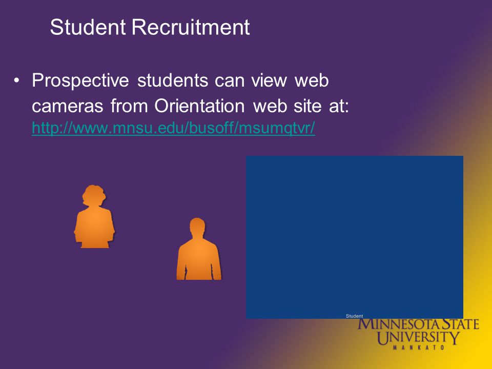 Student Recruitment Prospective students can view web cameras from Orientation web site at: http://www.mnsu.edu/busoff/msumqtvr/ http://www.mnsu.edu/busoff/msumqtvr/