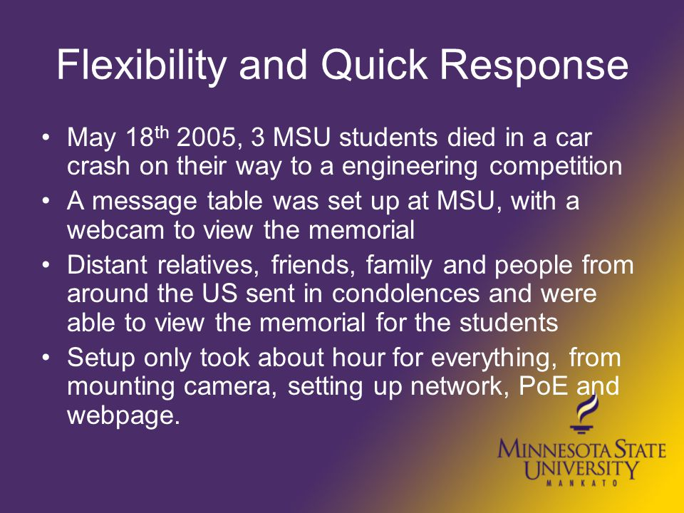 Flexibility and Quick Response May 18 th 2005, 3 MSU students died in a car crash on their way to a engineering competition A message table was set up at MSU, with a webcam to view the memorial Distant relatives, friends, family and people from around the US sent in condolences and were able to view the memorial for the students Setup only took about hour for everything, from mounting camera, setting up network, PoE and webpage.
