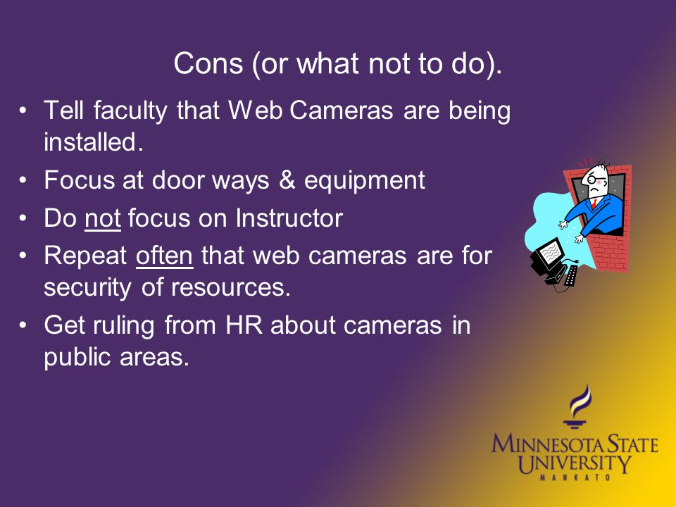 Cons (or what not to do). Tell faculty that Web Cameras are being installed. Focus at door ways & equipment Do not focus on Instructor Repeat often th