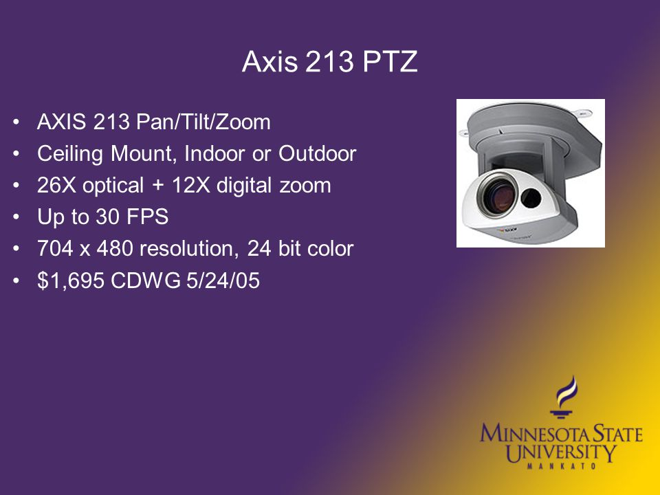 Axis 213 PTZ AXIS 213 Pan/Tilt/Zoom Ceiling Mount, Indoor or Outdoor 26X optical + 12X digital zoom Up to 30 FPS 704 x 480 resolution, 24 bit color $1,695 CDWG 5/24/05
