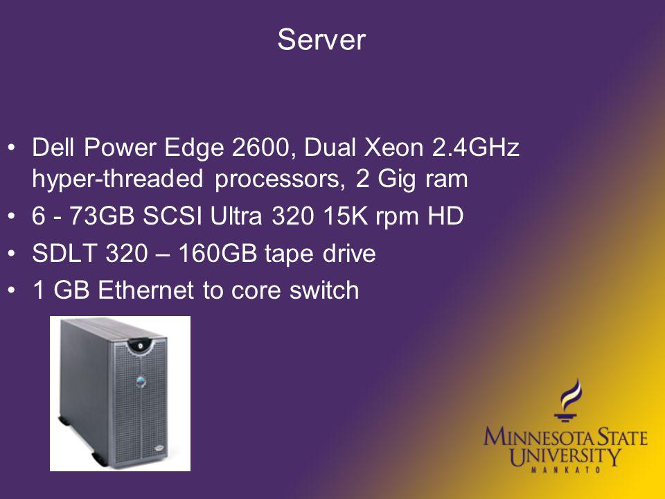 Server Dell Power Edge 2600, Dual Xeon 2.4GHz hyper-threaded processors, 2 Gig ram 6 - 73GB SCSI Ultra 320 15K rpm HD SDLT 320 – 160GB tape drive 1 GB
