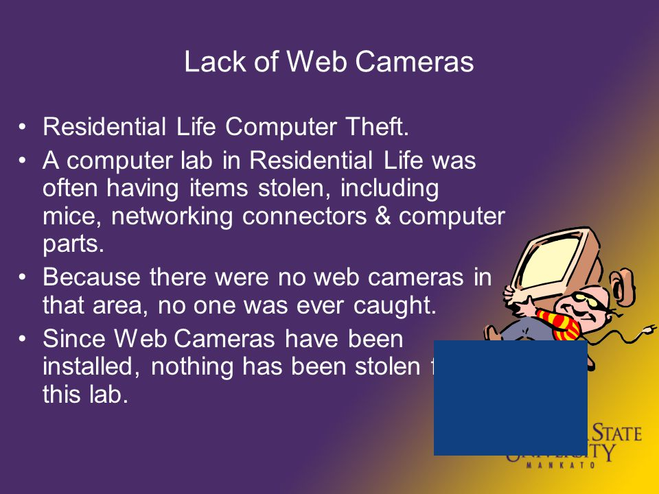 Lack of Web Cameras Residential Life Computer Theft. A computer lab in Residential Life was often having items stolen, including mice, networking conn