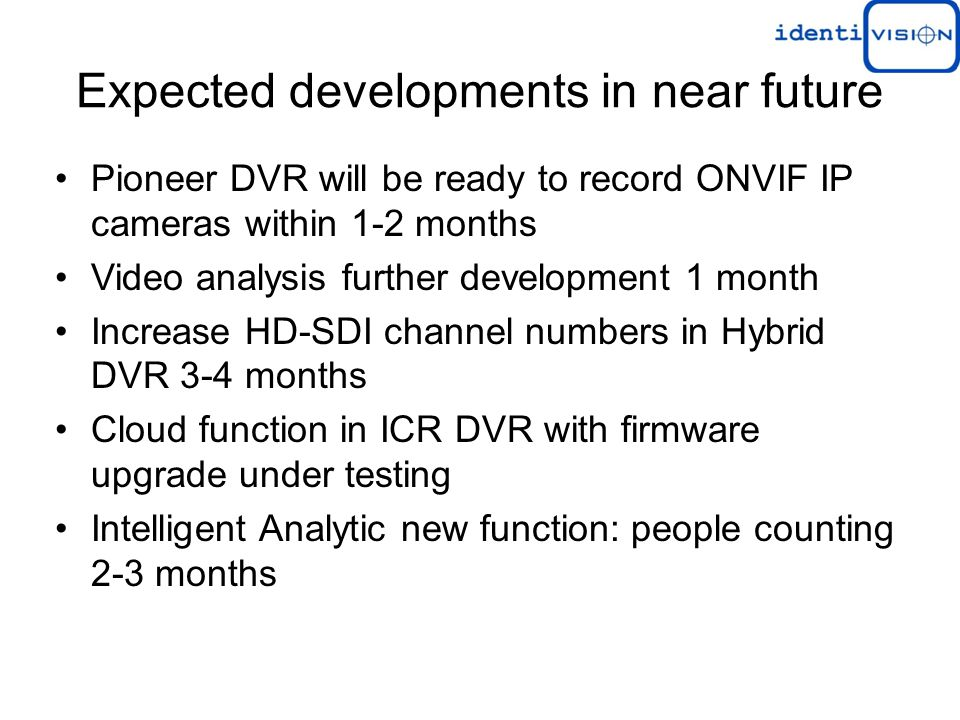 Expected developments in near future Pioneer DVR will be ready to record ONVIF IP cameras within 1-2 months Video analysis further development 1 month Increase HD-SDI channel numbers in Hybrid DVR 3-4 months Cloud function in ICR DVR with firmware upgrade under testing Intelligent Analytic new function: people counting 2-3 months