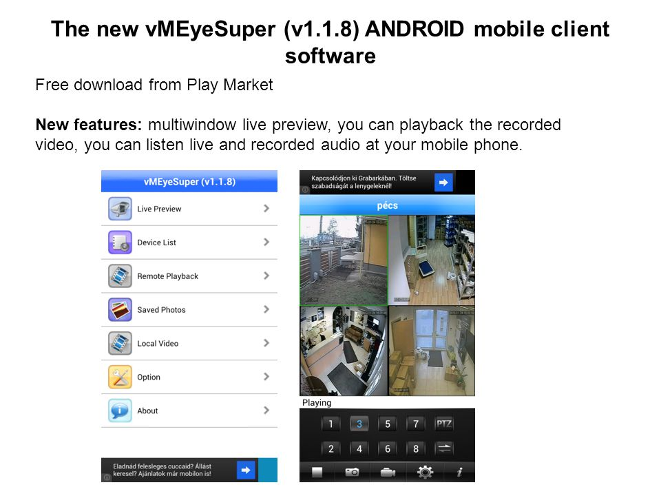 The new vMEyeSuper (v1.1.8) ANDROID mobile client software Free download from Play Market New features: multiwindow live preview, you can playback the recorded video, you can listen live and recorded audio at your mobile phone.