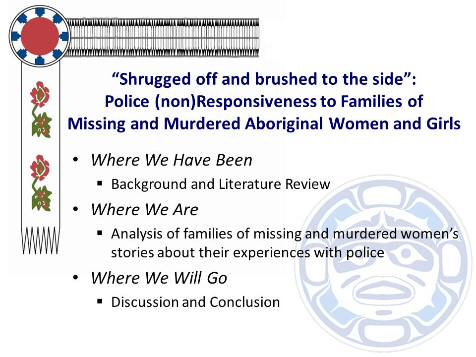 Shrugged off and brushed to the side : Police (non)Responsiveness to Families of Missing and Murdered Aboriginal Women and Girls Where We Have Been  Background and Literature Review Where We Are  Analysis of families of missing and murdered women's stories about their experiences with police Where We Will Go  Discussion and Conclusion