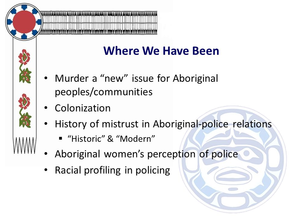 Where We Have Been Murder a new issue for Aboriginal peoples/communities Colonization History of mistrust in Aboriginal-police relations  Historic & Modern Aboriginal women's perception of police Racial profiling in policing