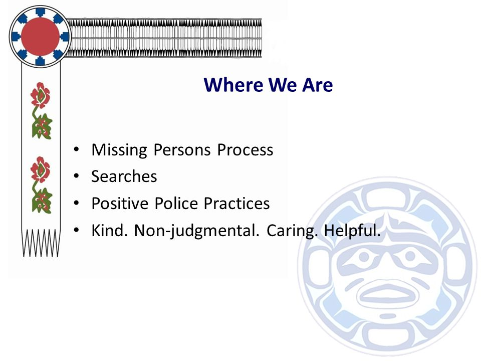 Where We Are Missing Persons Process Searches Positive Police Practices Kind. Non-judgmental. Caring. Helpful.