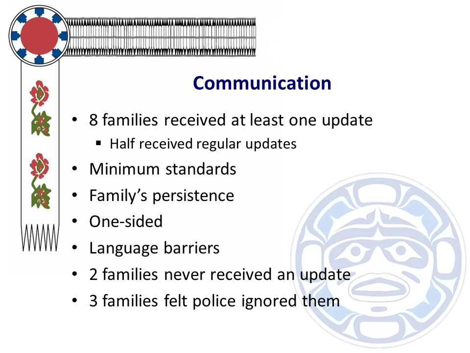 Communication 8 families received at least one update  Half received regular updates Minimum standards Family's persistence One-sided Language barriers 2 families never received an update 3 families felt police ignored them