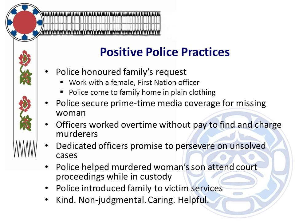 Positive Police Practices Police honoured family's request  Work with a female, First Nation officer  Police come to family home in plain clothing Police secure prime-time media coverage for missing woman Officers worked overtime without pay to find and charge murderers Dedicated officers promise to persevere on unsolved cases Police helped murdered woman's son attend court proceedings while in custody Police introduced family to victim services Kind.