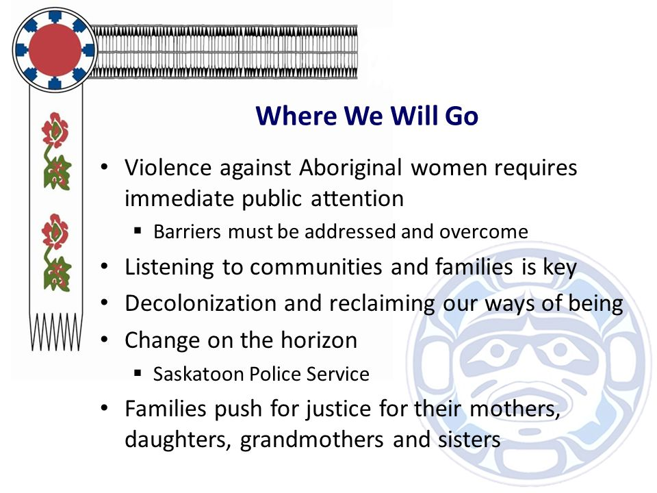 Where We Will Go Violence against Aboriginal women requires immediate public attention  Barriers must be addressed and overcome Listening to communities and families is key Decolonization and reclaiming our ways of being Change on the horizon  Saskatoon Police Service Families push for justice for their mothers, daughters, grandmothers and sisters