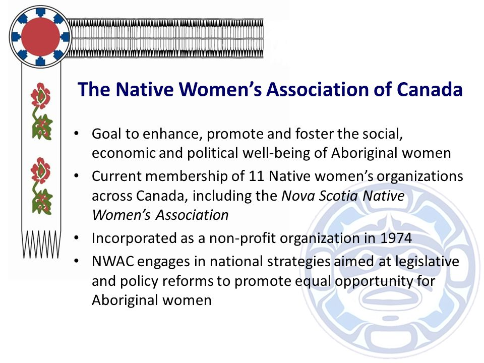The Native Women's Association of Canada Goal to enhance, promote and foster the social, economic and political well-being of Aboriginal women Current membership of 11 Native women's organizations across Canada, including the Nova Scotia Native Women's Association Incorporated as a non-profit organization in 1974 NWAC engages in national strategies aimed at legislative and policy reforms to promote equal opportunity for Aboriginal women