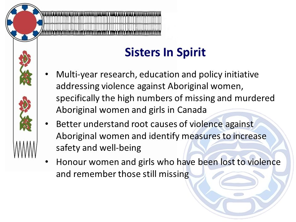 Sisters In Spirit Multi-year research, education and policy initiative addressing violence against Aboriginal women, specifically the high numbers of missing and murdered Aboriginal women and girls in Canada Better understand root causes of violence against Aboriginal women and identify measures to increase safety and well-being Honour women and girls who have been lost to violence and remember those still missing