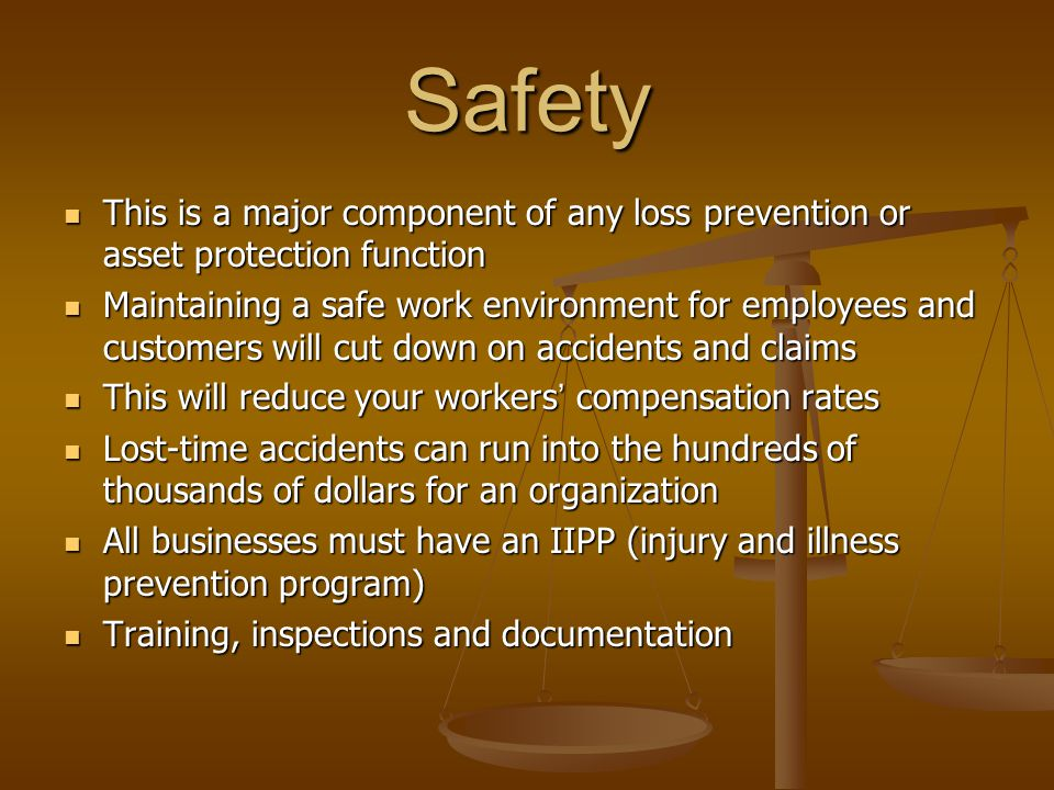 Safety This is a major component of any loss prevention or asset protection function This is a major component of any loss prevention or asset protection function Maintaining a safe work environment for employees and customers will cut down on accidents and claims Maintaining a safe work environment for employees and customers will cut down on accidents and claims This will reduce your workers' compensation rates This will reduce your workers' compensation rates Lost-time accidents can run into the hundreds of thousands of dollars for an organization Lost-time accidents can run into the hundreds of thousands of dollars for an organization All businesses must have an IIPP (injury and illness prevention program) All businesses must have an IIPP (injury and illness prevention program) Training, inspections and documentation Training, inspections and documentation