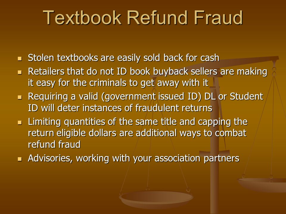 Textbook Refund Fraud Stolen textbooks are easily sold back for cash Stolen textbooks are easily sold back for cash Retailers that do not ID book buyback sellers are making it easy for the criminals to get away with it Retailers that do not ID book buyback sellers are making it easy for the criminals to get away with it Requiring a valid (government issued ID) DL or Student ID will deter instances of fraudulent returns Requiring a valid (government issued ID) DL or Student ID will deter instances of fraudulent returns Limiting quantities of the same title and capping the return eligible dollars are additional ways to combat refund fraud Limiting quantities of the same title and capping the return eligible dollars are additional ways to combat refund fraud Advisories, working with your association partners Advisories, working with your association partners