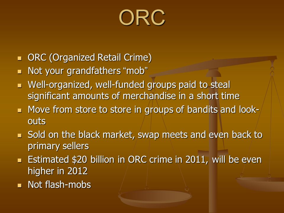 ORC ORC (Organized Retail Crime) ORC (Organized Retail Crime) Not your grandfathers mob Not your grandfathers mob Well-organized, well-funded groups paid to steal significant amounts of merchandise in a short time Well-organized, well-funded groups paid to steal significant amounts of merchandise in a short time Move from store to store in groups of bandits and look- outs Move from store to store in groups of bandits and look- outs Sold on the black market, swap meets and even back to primary sellers Sold on the black market, swap meets and even back to primary sellers Estimated $20 billion in ORC crime in 2011, will be even higher in 2012 Estimated $20 billion in ORC crime in 2011, will be even higher in 2012 Not flash-mobs Not flash-mobs