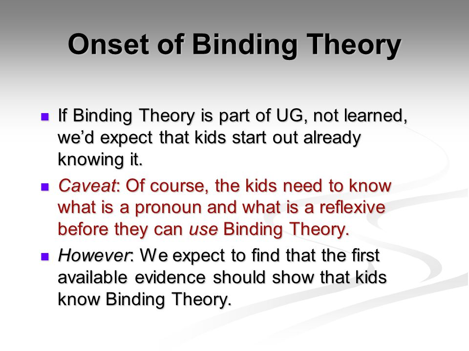 Onset of Binding Theory If Binding Theory is part of UG, not learned, we'd expect that kids start out already knowing it. If Binding Theory is part of