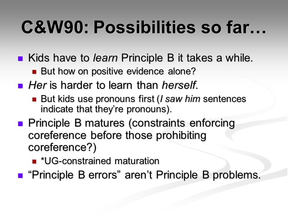C&W90: Possibilities so far… Kids have to learn Principle B it takes a while. Kids have to learn Principle B it takes a while. But how on positive evi