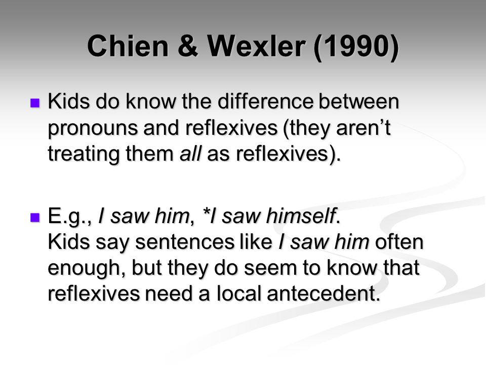 Chien & Wexler (1990) Kids do know the difference between pronouns and reflexives (they aren't treating them all as reflexives). Kids do know the diff