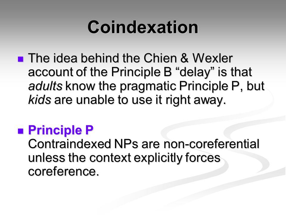 """Coindexation The idea behind the Chien & Wexler account of the Principle B """"delay"""" is that adults know the pragmatic Principle P, but kids are unable"""