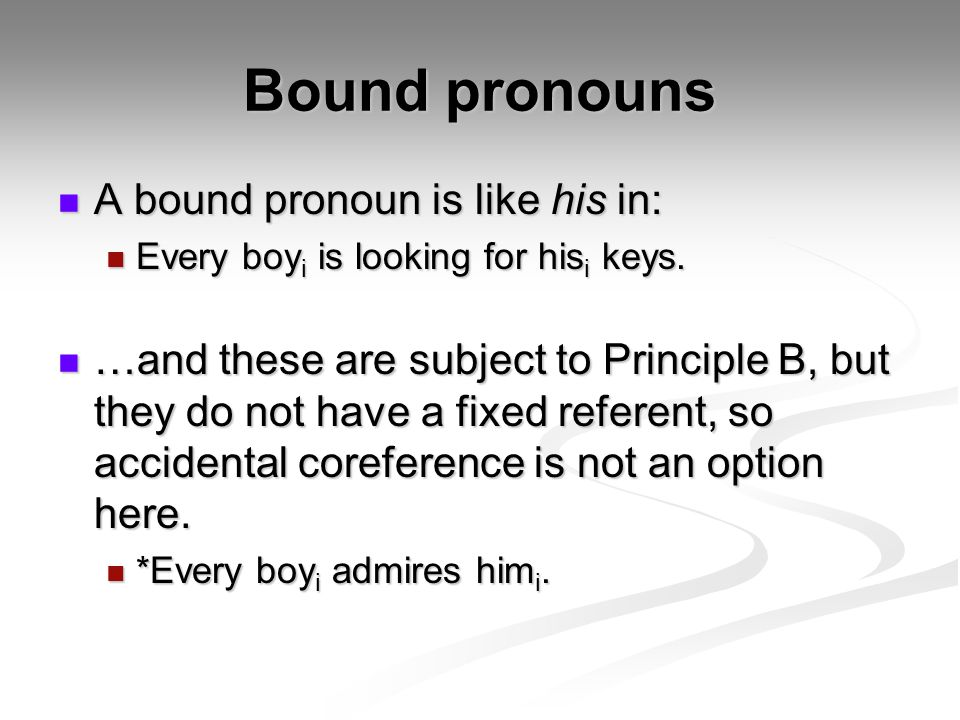 Bound pronouns A bound pronoun is like his in: A bound pronoun is like his in: Every boy i is looking for his i keys.