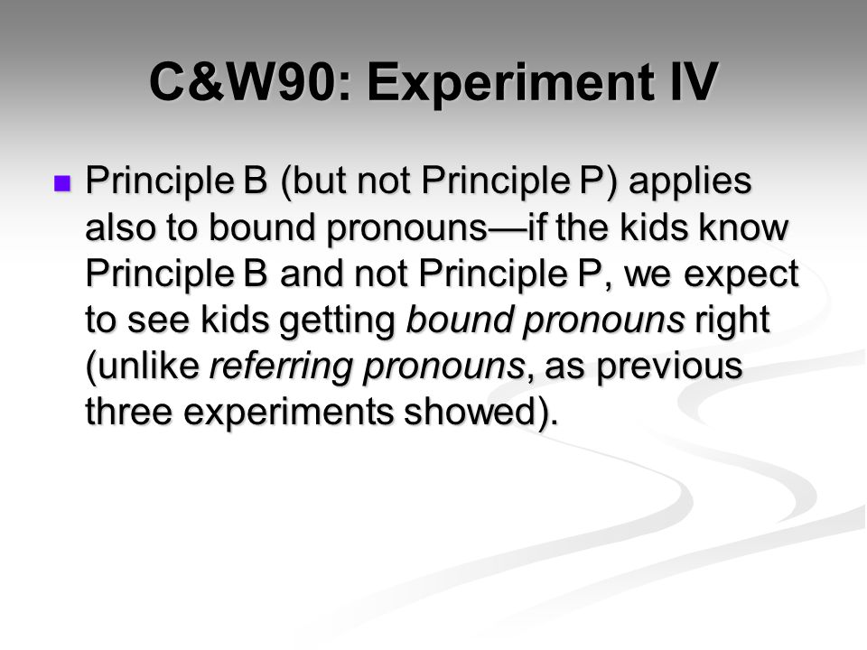 C&W90: Experiment IV Principle B (but not Principle P) applies also to bound pronouns—if the kids know Principle B and not Principle P, we expect to see kids getting bound pronouns right (unlike referring pronouns, as previous three experiments showed).