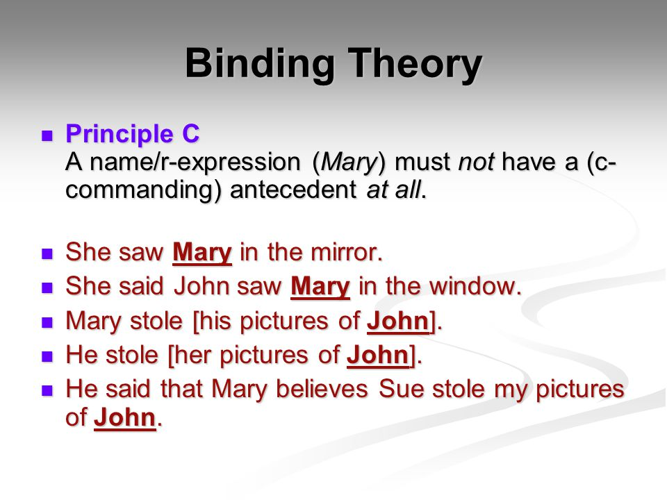 Binding Theory Principle C A name/r-expression (Mary) must not have a (c- commanding) antecedent at all.