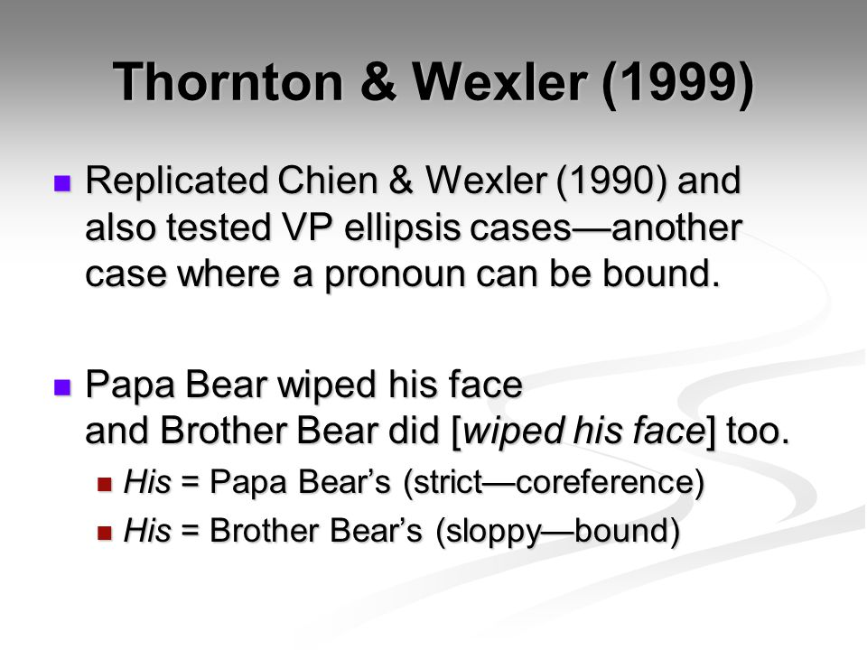 Thornton & Wexler (1999) Replicated Chien & Wexler (1990) and also tested VP ellipsis cases—another case where a pronoun can be bound. Replicated Chie