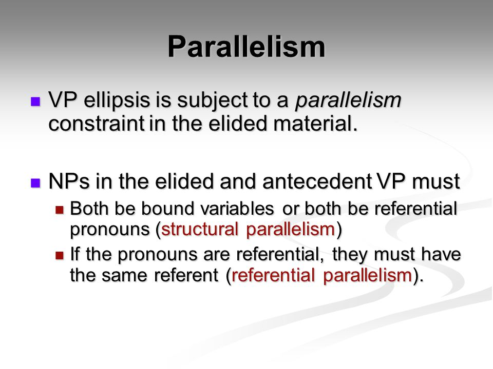 Parallelism VP ellipsis is subject to a parallelism constraint in the elided material.