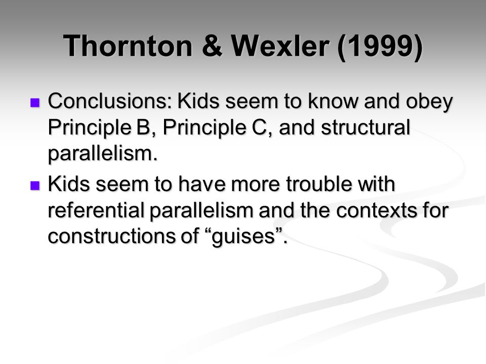 Thornton & Wexler (1999) Conclusions: Kids seem to know and obey Principle B, Principle C, and structural parallelism. Conclusions: Kids seem to know