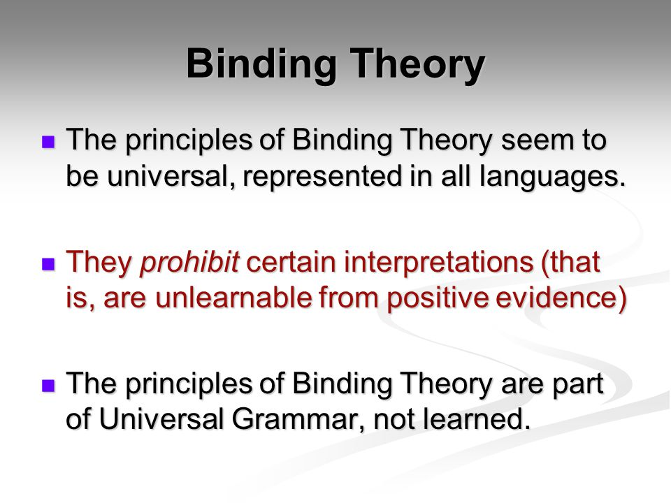 Binding Theory The principles of Binding Theory seem to be universal, represented in all languages. The principles of Binding Theory seem to be univer
