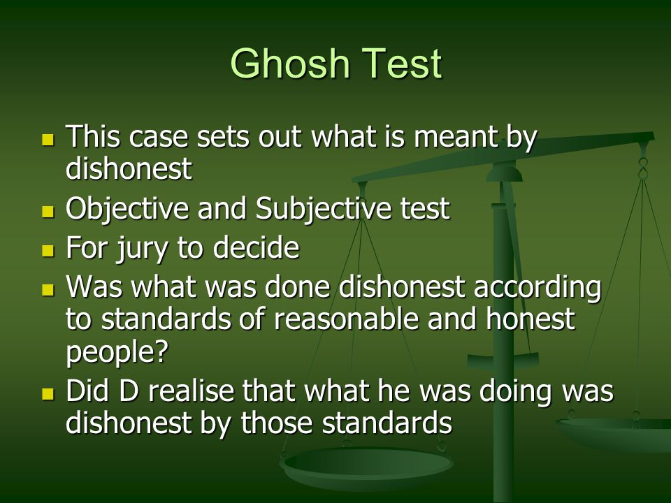 Ghosh Test This case sets out what is meant by dishonest This case sets out what is meant by dishonest Objective and Subjective test Objective and Subjective test For jury to decide For jury to decide Was what was done dishonest according to standards of reasonable and honest people.