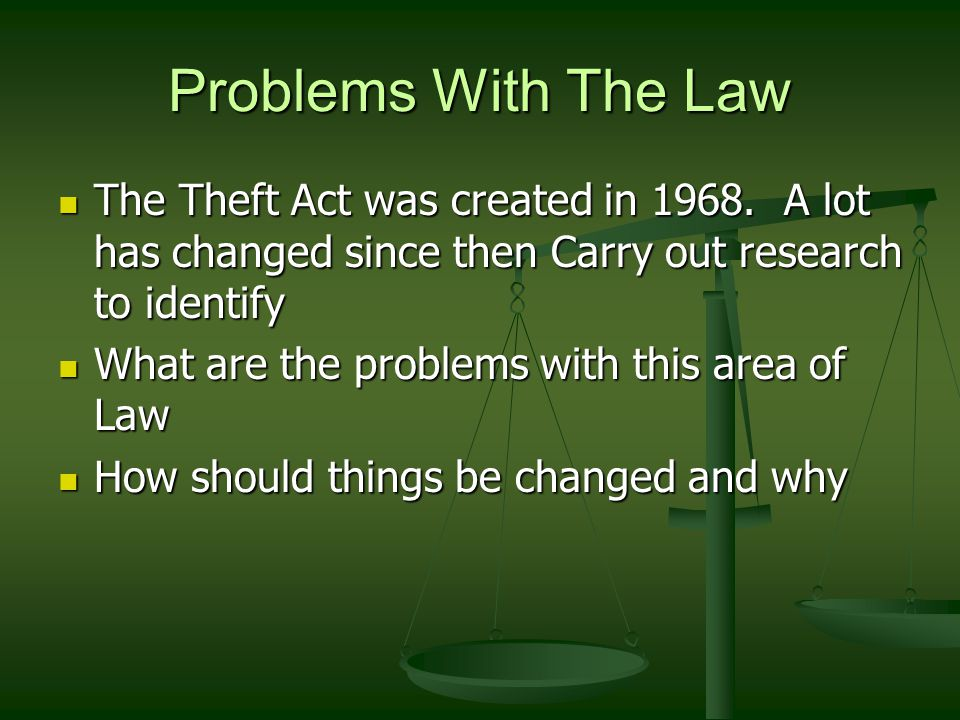 Problems With The Law The Theft Act was created in 1968.