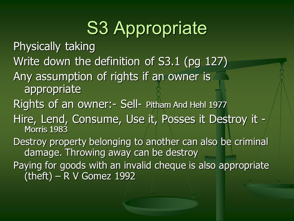 S3 Appropriate Physically taking Write down the definition of S3.1 (pg 127) Any assumption of rights if an owner is appropriate Rights of an owner:- Sell- Pitham And Hehl 1977 Hire, Lend, Consume, Use it, Posses it Destroy it - Morris 1983 Destroy property belonging to another can also be criminal damage.