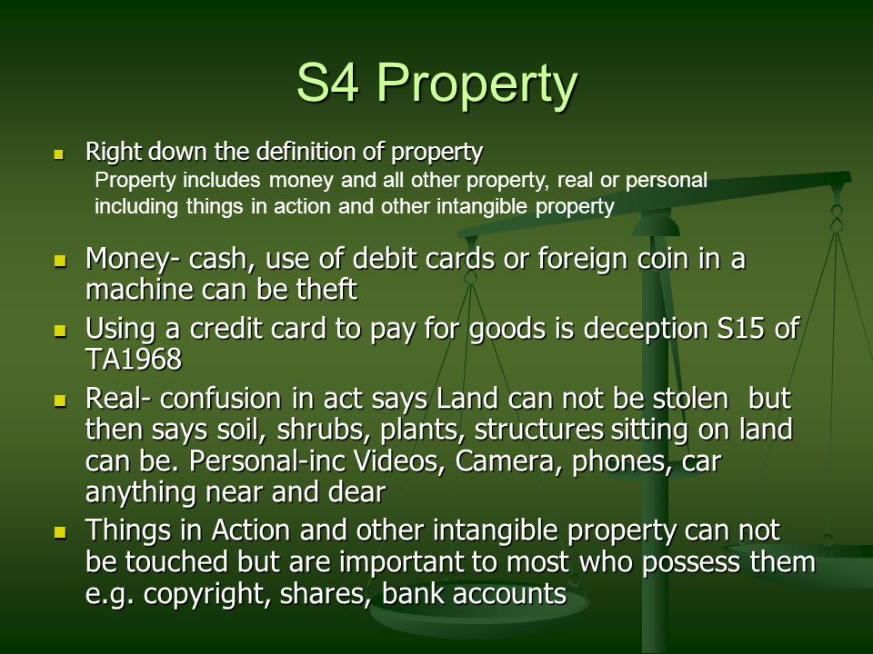 S4 Property Right down the definition of property Right down the definition of property Money- cash, use of debit cards or foreign coin in a machine can be theft Money- cash, use of debit cards or foreign coin in a machine can be theft Using a credit card to pay for goods is deception S15 of TA1968 Using a credit card to pay for goods is deception S15 of TA1968 Real- confusion in act says Land can not be stolen but then says soil, shrubs, plants, structures sitting on land can be.