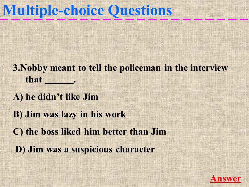 Multiple-choice Questions More 3.Nobby meant to tell the policeman in the interview that D.