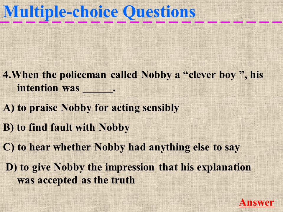 Multiple-choice Questions More 4.When the policeman called Nobby a clever boy , his intention was D.