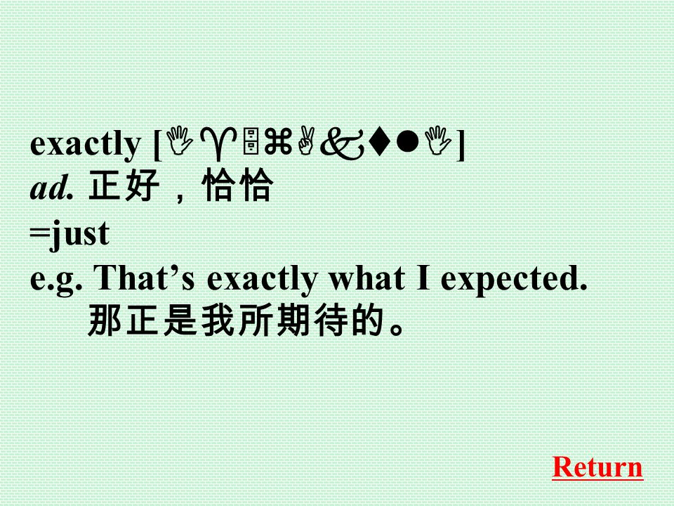 exactly [ I^5zAktlI ] ad. 正好,恰恰 =just e.g. That's exactly what I expected. 那正是我所期待的。 Return