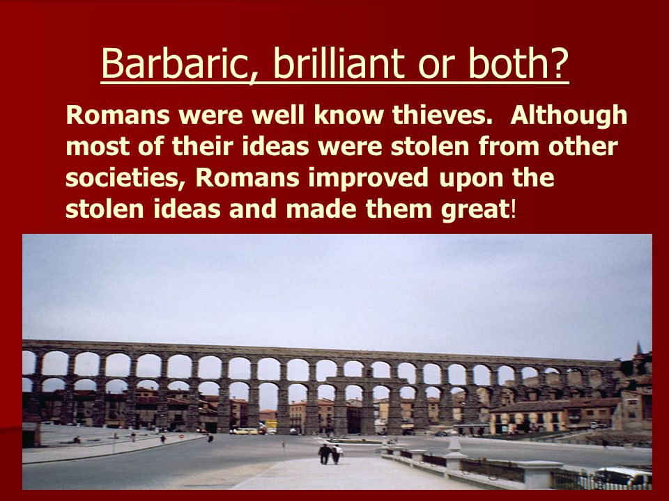 Barbaric, brilliant or both.Romans were well know thieves.