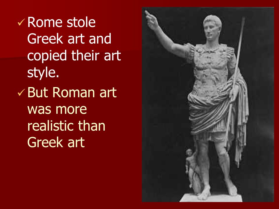 Rome stole Greek art and copied their art style. But Roman art was more realistic than Greek art