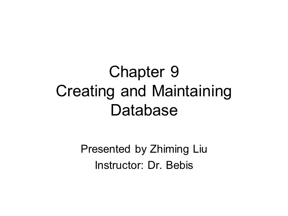 Chapter 9 Creating and Maintaining Database Presented by Zhiming Liu Instructor: Dr. Bebis