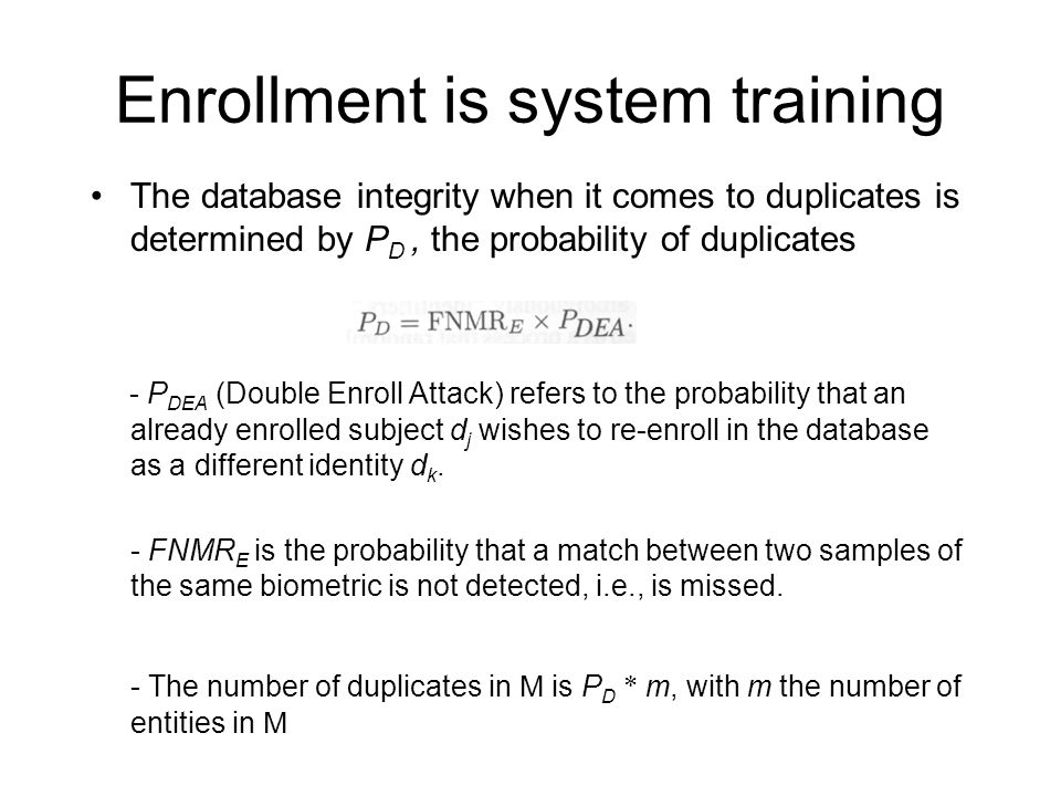 Enrollment is system training The database integrity when it comes to duplicates is determined by P D, the probability of duplicates - P DEA (Double Enroll Attack) refers to the probability that an already enrolled subject d j wishes to re-enroll in the database as a different identity d k.