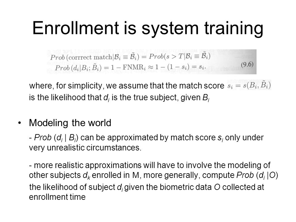 Enrollment is system training where, for simplicity, we assume that the match score is the likelihood that d i is the true subject, given B i Modeling the world - Prob (d i | B i ) can be approximated by match score s i only under very unrealistic circumstances.