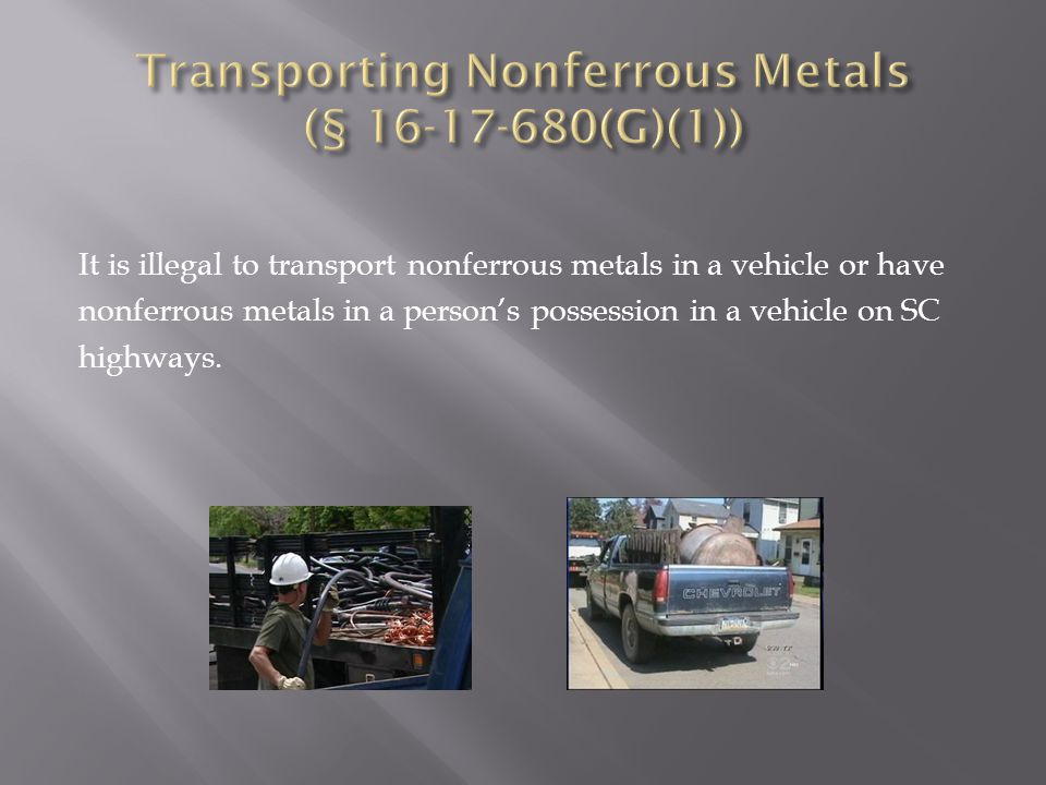 It is illegal to transport nonferrous metals in a vehicle or have nonferrous metals in a person's possession in a vehicle on SC highways.