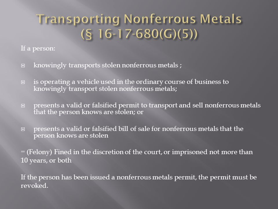 If a person:  knowingly transports stolen nonferrous metals ;  is operating a vehicle used in the ordinary course of business to knowingly transport stolen nonferrous metals;  presents a valid or falsified permit to transport and sell nonferrous metals that the person knows are stolen; or  presents a valid or falsified bill of sale for nonferrous metals that the person knows are stolen = (Felony) Fined in the discretion of the court, or imprisoned not more than 10 years, or both If the person has been issued a nonferrous metals permit, the permit must be revoked.