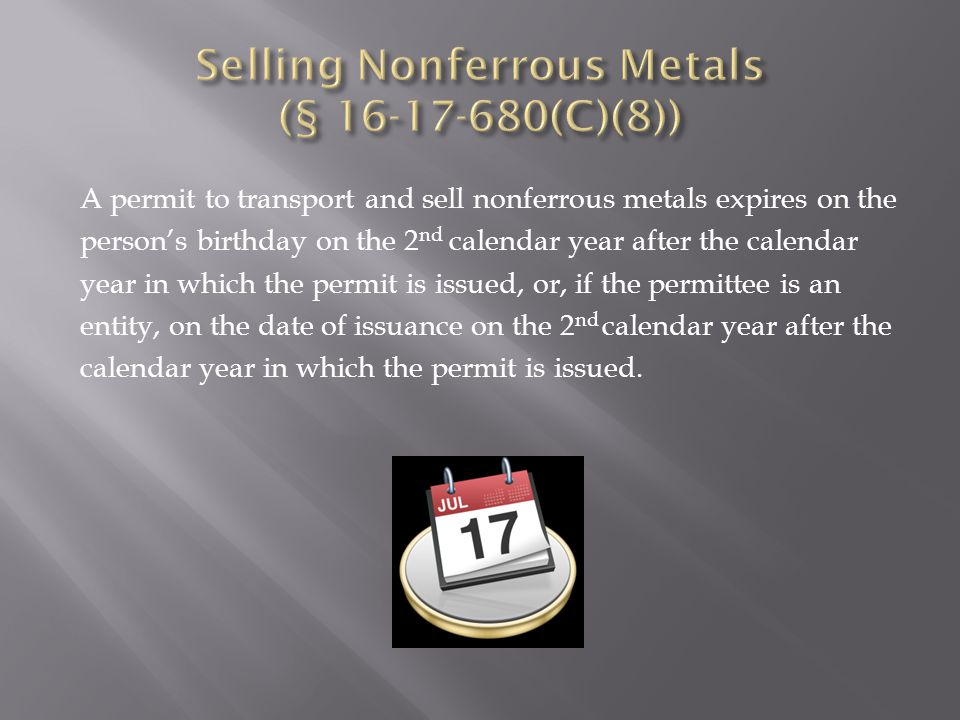 A permit to transport and sell nonferrous metals expires on the person's birthday on the 2 nd calendar year after the calendar year in which the permit is issued, or, if the permittee is an entity, on the date of issuance on the 2 nd calendar year after the calendar year in which the permit is issued.