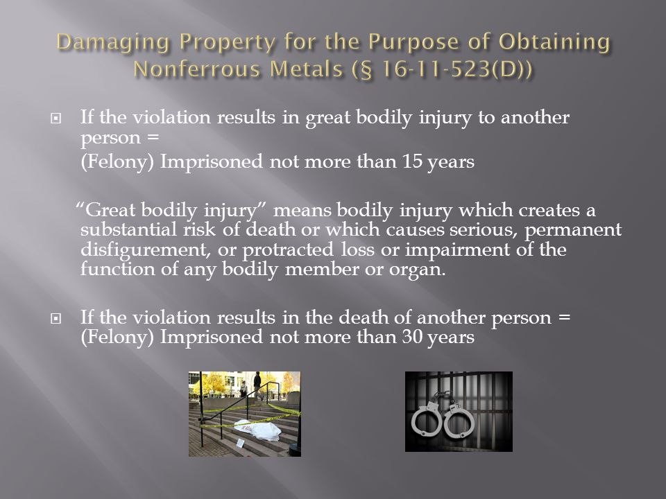 If the violation results in great bodily injury to another person = (Felony) Imprisoned not more than 15 years Great bodily injury means bodily injury which creates a substantial risk of death or which causes serious, permanent disfigurement, or protracted loss or impairment of the function of any bodily member or organ.