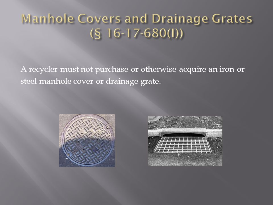 A recycler must not purchase or otherwise acquire an iron or steel manhole cover or drainage grate.