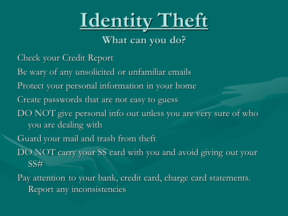 Identity Theft What can you do? Check your Credit Report Be wary of any unsolicited or unfamiliar emails Protect your personal information in your hom